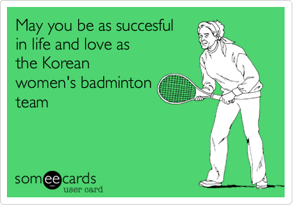 May you be as succesful in life and love as the Korean women's badminton team