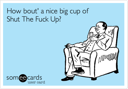 How bout' a nice big cup of  Shut The Fuck Up?