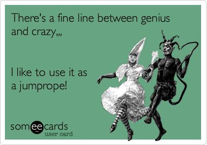 There's a fine line between genius and crazy,,, I like to use it as a jumprope!