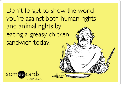 Don't forget to show the world you're against both human rights and animal rights by eating a greasy chicken sandwich today.