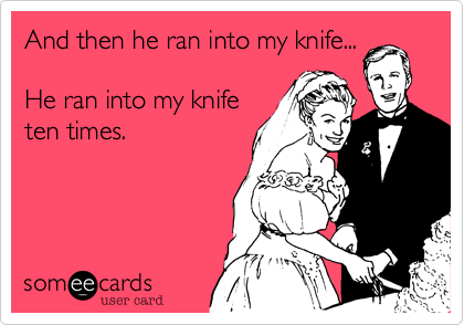 And then he ran into my knife...  He ran into my knife ten times.