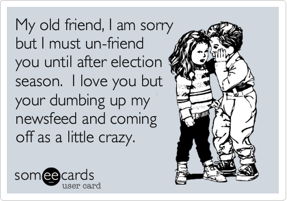 My old friend, I am sorry but I must un-friend you until after election season.  I love you but your dumbing up my newsfeed and coming off as a little crazy.