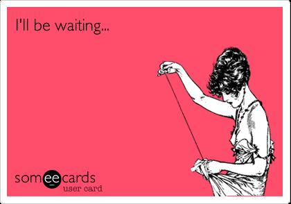 I'll be waiting...