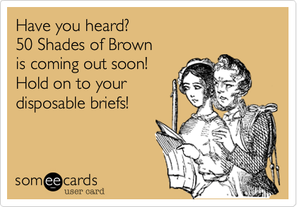 Have you heard?  50 Shades of Brown  is coming out soon! Hold on to your  disposable briefs!