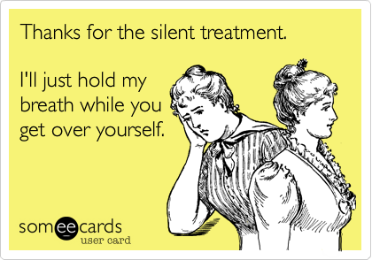 Thanks for the silent treatment.   I'll just hold my breath while you  get over yourself.