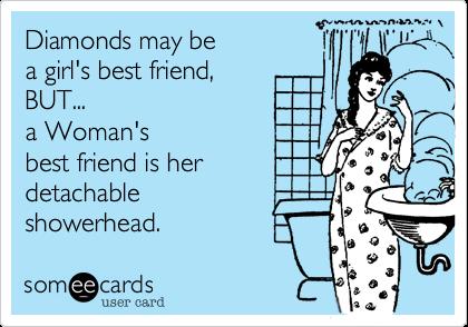 Diamonds may be  a girl's best friend, BUT... a Woman's  best friend is her  detachable   showerhead.