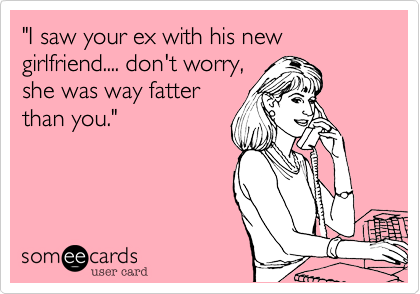 """I saw your ex with his new girlfriend.... don't worry, she was way fatter than you."""