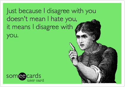 Just because I disagree with you doesn't mean I hate you, it means I disagree with you.