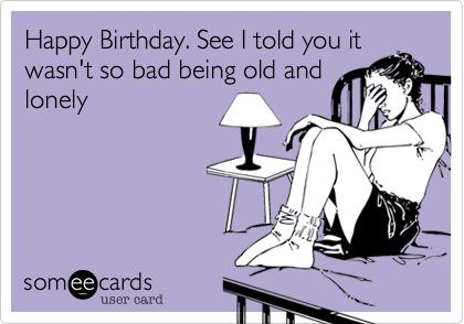 Happy Birthday. See I told you it wasn't so bad being old and lonely