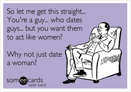 So let me get this straight... You're a guy... who dates guys... but you want them to act like women?  Why not just date a woman?
