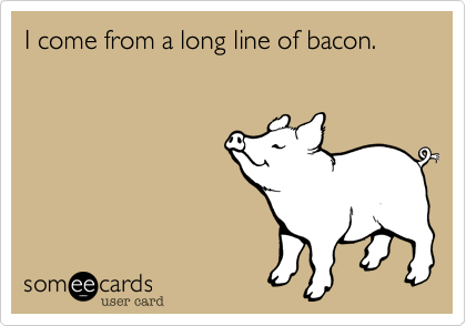 I come from a long line of bacon.