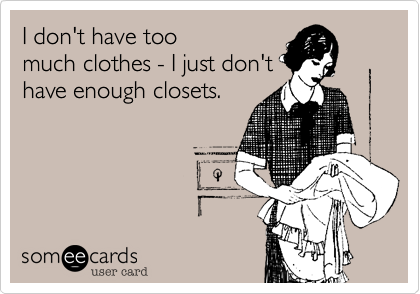 I don't have too much clothes - I just don't have enough closets.