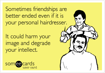 Sometimes friendships are better ended even if it is your personal hairdresser.  It could harm your image and degrade your intellect.
