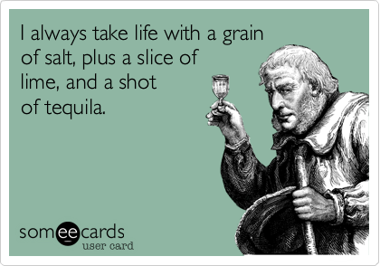 I always take life with a grain of salt, plus a slice of lime, and a shot of tequila.