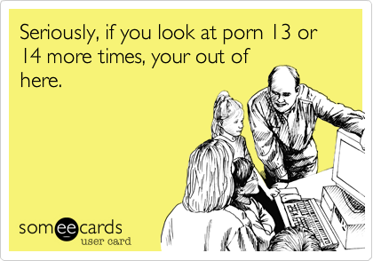Seriously, if you look at porn 13 or 14 more times, your out of here.