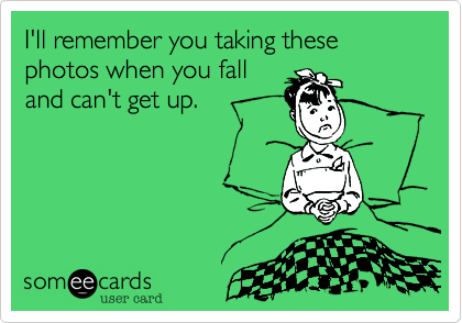 I'll remember you taking these photos when you fall and can't get up.