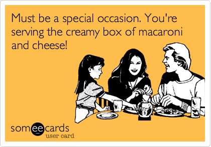 Must be a special occasion. You're serving the creamy box of macaroni and cheese!