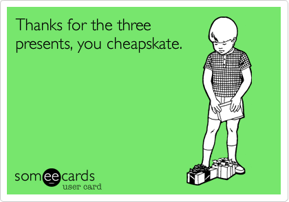 Thanks for the three presents, you cheapskate.