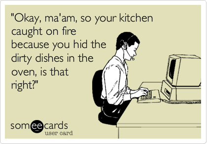 """Okay, ma'am, so your kitchen caught on fire because you hid the dirty dishes in the oven, is that right?"""