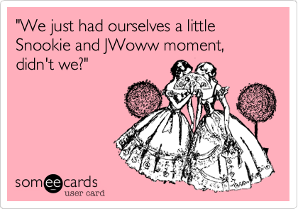 """""""We just had ourselves a little Snookie and JWoww moment, didn't we?"""""""