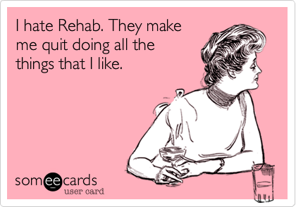 I hate Rehab. They make me quit doing all the things that I like.