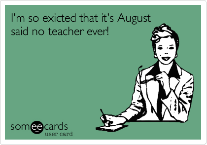 I'm so exicted that it's August said no teacher ever!