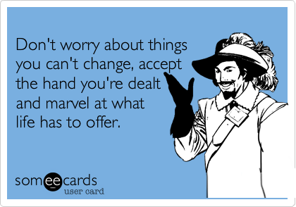 Don't worry about things you can't change, accept the hand you're dealt and marvel at what life has to offer.