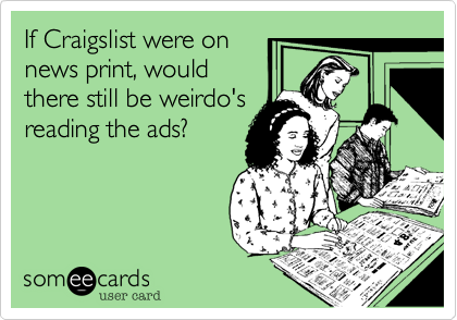 If Craigslist were on news print, would there still be weirdo's reading the ads?