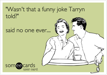 """""""Wasn't that a funny joke Tarryn told?""""  said no one ever...."""