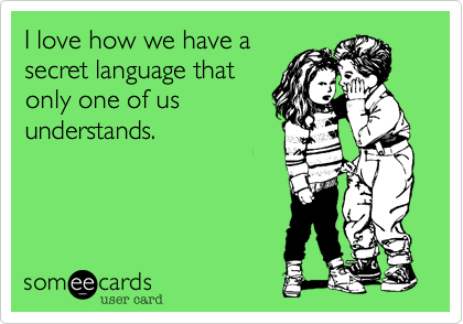I love how we have a secret language that only one of us understands.