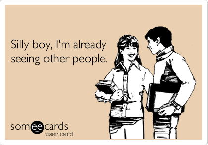 Silly boy, I'm already seeing other people.