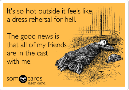 It's so hot outside it feels like a dress rehersal for hell.   The good news is  that all of my friends are in the cast with me.