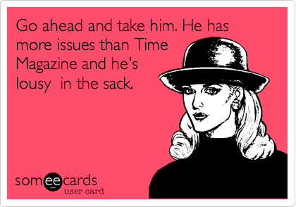 Go ahead and take him. He has more issues than Time Magazine and he's lousy  in the sack.