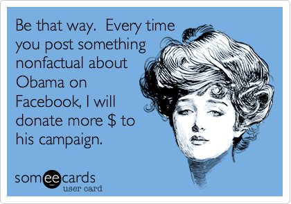 Be that way.  Every time you post something nonfactual about Obama on Facebook, I will donate more %24 to his campaign.