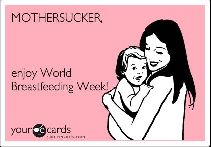 MOTHERSUCKER,        enjoy World Breastfeeding Week!