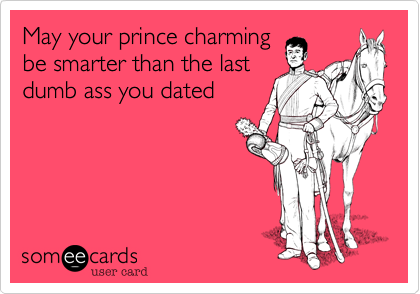 May your prince charming be smarter than the last dumb ass you dated