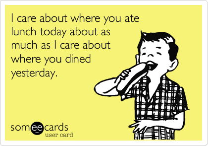I care about where you ate  lunch today about as  much as I care about  where you dined yesterday.