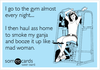 I go to the gym almost every night....  I then haul ass home to smoke my ganja and booze it up like a mad woman.