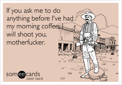 If you ask me to do anything before I've had my morning coffee, I will shoot you, motherfucker.