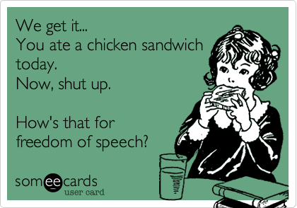 We get it... You ate a chicken sandwich today. Now, shut up.  How's that for freedom of speech?