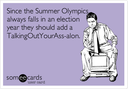 Since the Summer Olympics always falls in an election  year they should add a TalkingOutYourAss-alon.