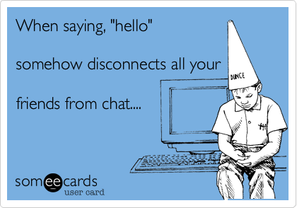 """When saying, """"hello""""  somehow disconnects all your  friends from chat...."""