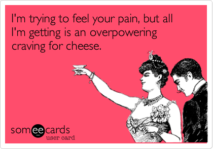 I'm trying to feel your pain, but all I'm getting is an overpowering craving for cheese.
