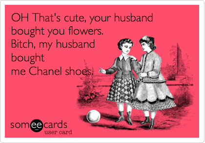 OH That's cute, your husband bought you flowers. Bitch, my husband bought me Chanel shoes.
