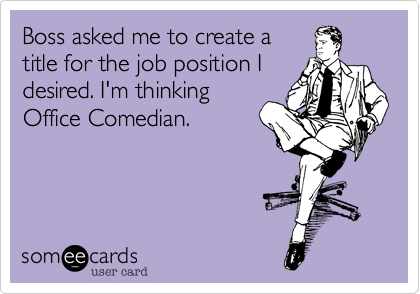Boss asked me to create a title for the job position I desired. I'm thinking Office Comedian.
