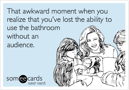 That awkward moment when you realize that you've lost the ability to use the bathroom without an audience.