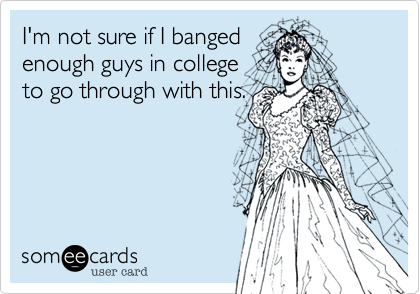 I'm not sure if I banged  enough guys in college to go through with this.