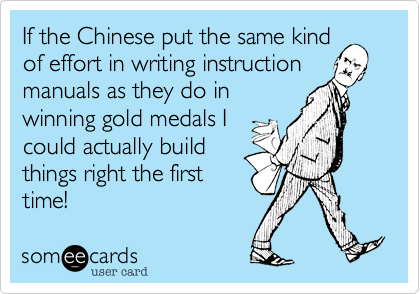 If the Chinese put the same kind of effort in writing instruction manuals as they do in winning gold medals I could actually build things right the first time!