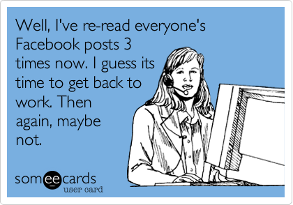 Well, I've re-read everyone's Facebook posts 3 times now. I guess its time to get back to work. Then again, maybe not.