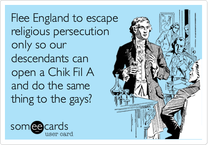 Flee England to escape religious persecution only so our descendants can open a Chik Fil A and do the same thing to the gays?